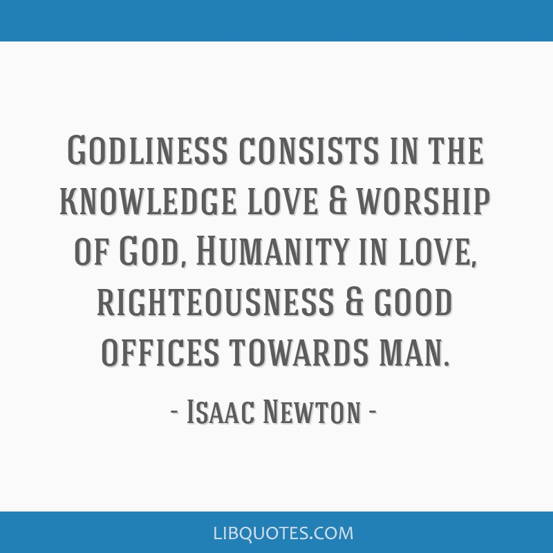 Godliness consists in the knowledge love & worship of God, Humanity in love, righteousness & good offices towards man.