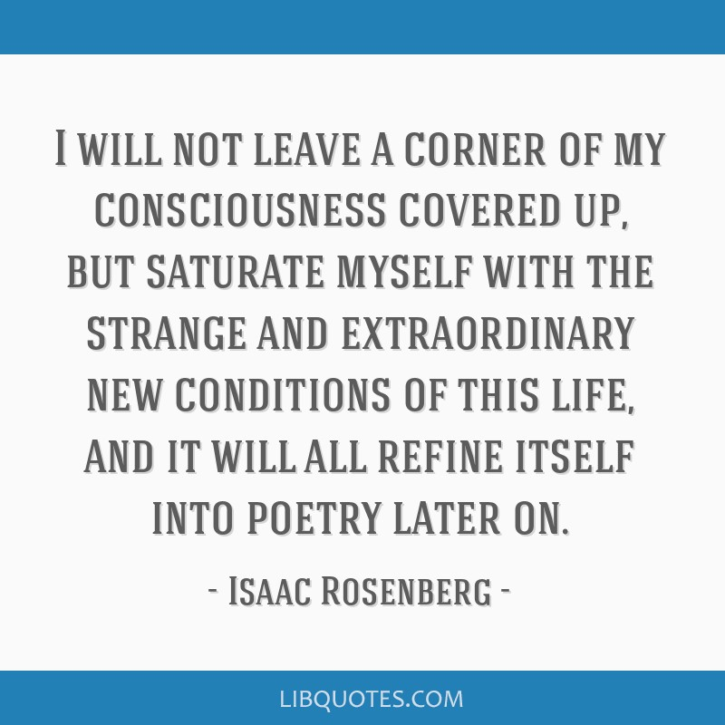 I will not leave a corner of my consciousness covered up, but saturate myself with the strange and extraordinary new conditions of this life, and it...