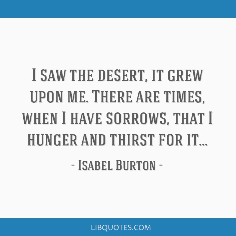 I saw the desert, it grew upon me. There are times, when I have sorrows, that I hunger and thirst for it...