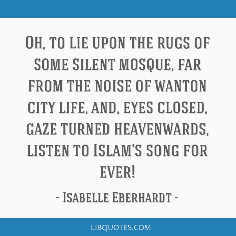 Oh, to lie upon the rugs of some silent mosque, far from the noise of wanton city life, and, eyes closed, gaze turned heavenwards, listen to Islam's...