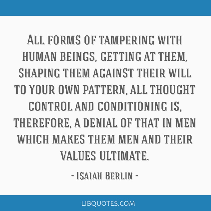 All forms of tampering with human beings, getting at them, shaping them against their will to your own pattern, all thought control and conditioning...