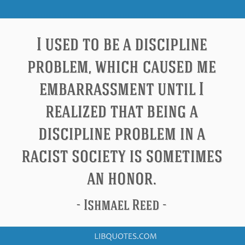I used to be a discipline problem, which caused me embarrassment until I realized that being a discipline problem in a racist society is sometimes an ...