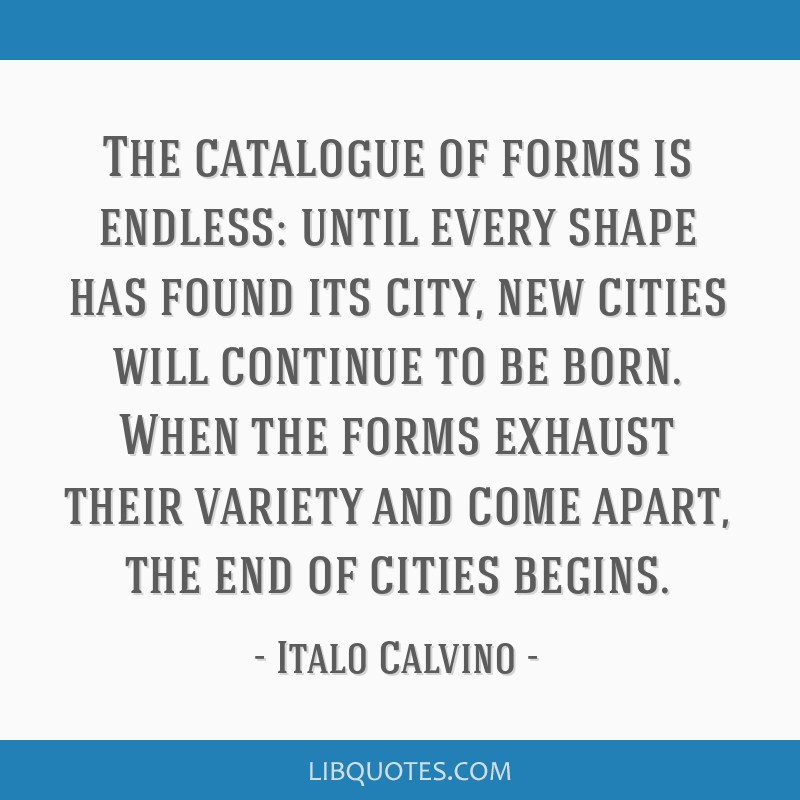 The catalogue of forms is endless: until every shape has found its city, new cities will continue to be born. When the forms exhaust their variety...