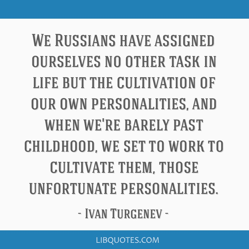 We Russians have assigned ourselves no other task in life but the cultivation of our own personalities, and when we're barely past childhood, we set...