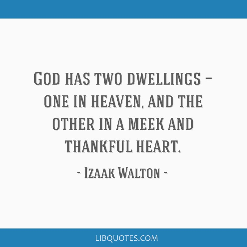 God has two dwellings — one in heaven, and the other in a meek and thankful heart.