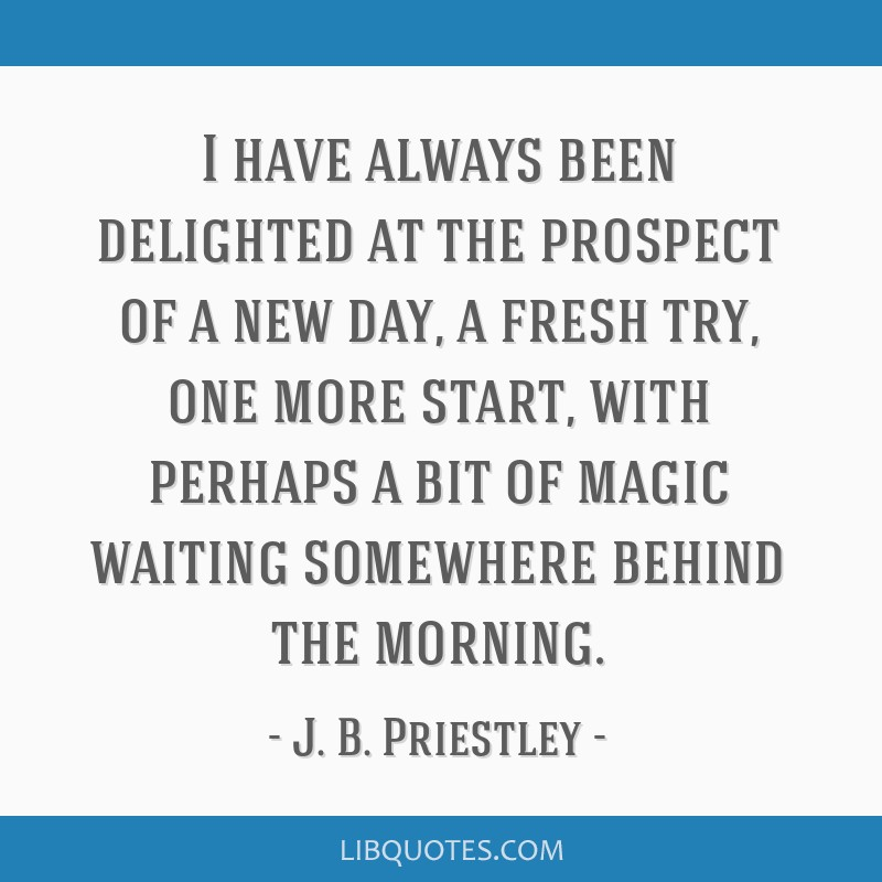 I have always been delighted at the prospect of a new day, a fresh try, one more start, with perhaps a bit of magic waiting somewhere behind the...
