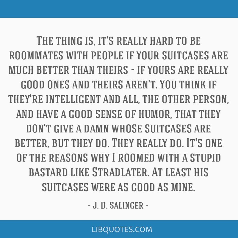 The thing is, it\'s really hard to be roommates with people ...