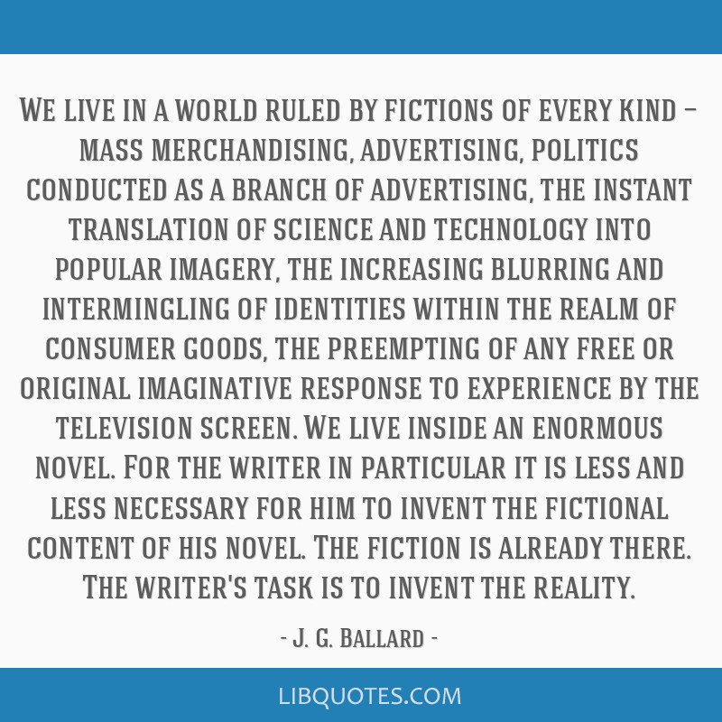 We live in a world ruled by fictions of every kind — mass merchandising, advertising, politics conducted as a branch of advertising, the instant...