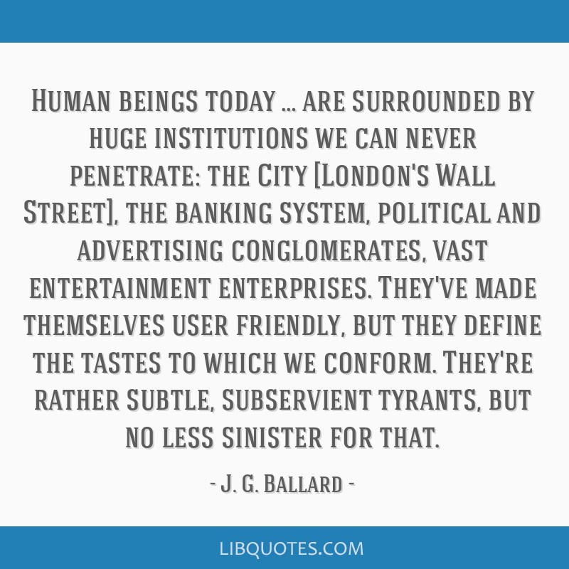 Human beings today … are surrounded by huge institutions we can never penetrate: the City [London's Wall Street], the banking system, political and ...