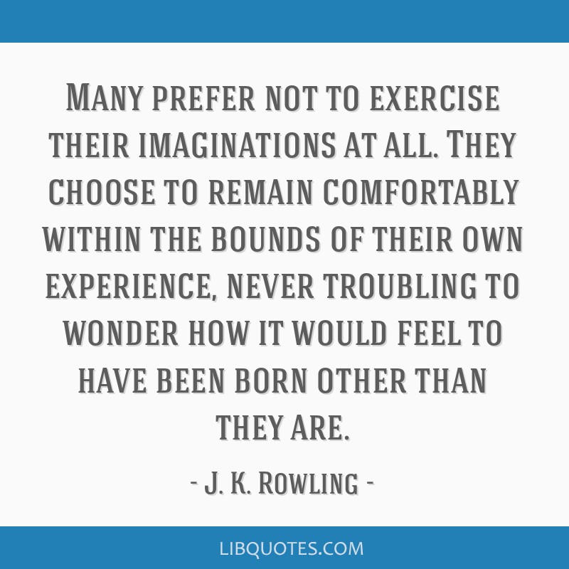 Many prefer not to exercise their imaginations at all. They choose to remain comfortably within the bounds of their own experience, never troubling...