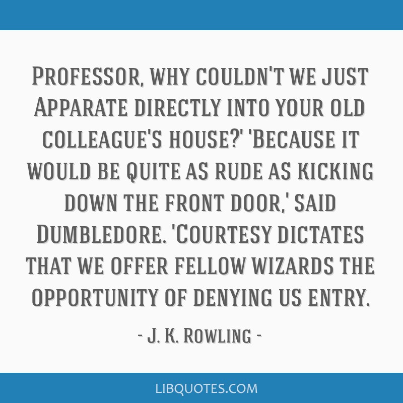 Professor, why couldn't we just Apparate directly into your old colleague's house?' 'Because it would be quite as rude as kicking down the front...