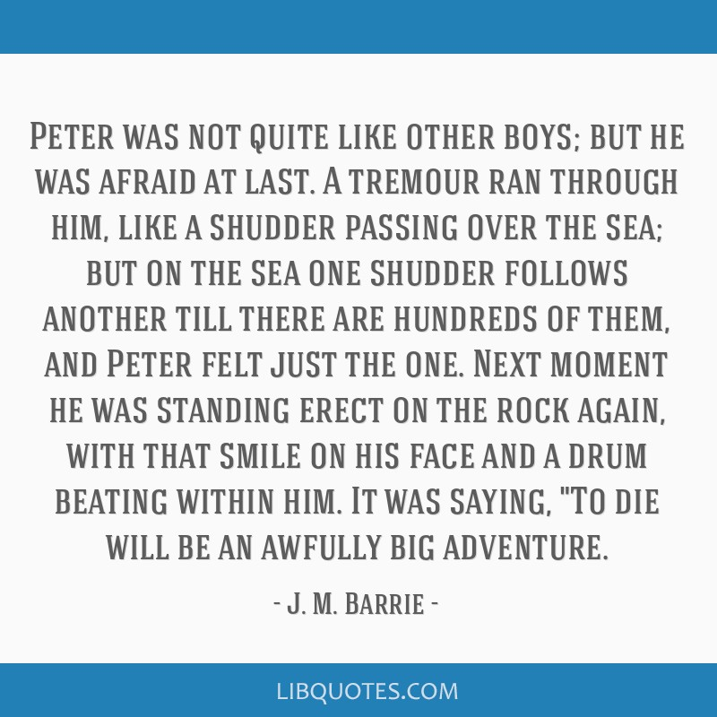 Peter was not quite like other boys; but he was afraid at last. A tremour ran through him, like a shudder passing over the sea; but on the sea one...