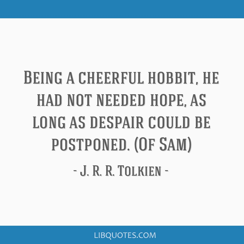 Being A Cheerful Hobbit He Had Not Needed Hope As Long As Despair