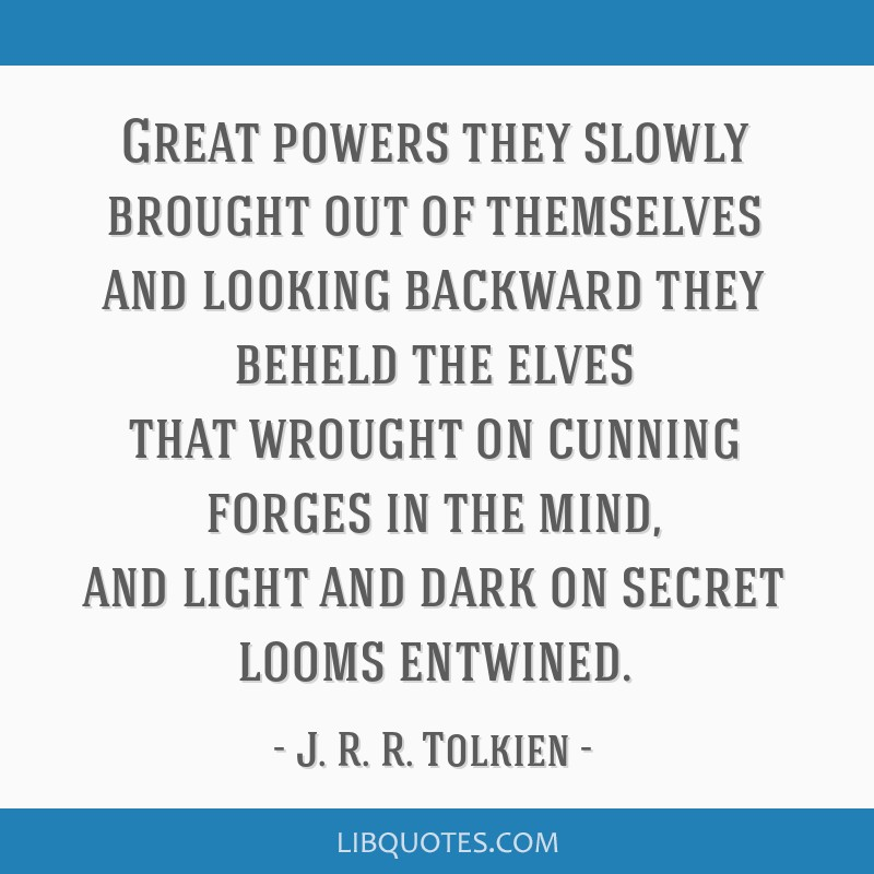 Great powers they slowly brought out of themselves and looking backward they beheld the elves that wrought on cunning forges in the mind, and light...