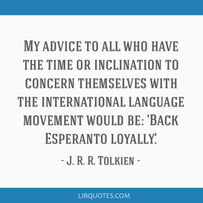 My advice to all who have the time or inclination to concern themselves with the international language movement would be: 'Back Esperanto loyally.'