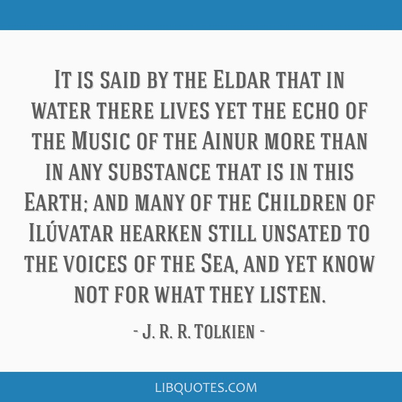 It is said by the Eldar that in water there lives yet the echo of the Music of the Ainur more than in any substance that is in this Earth; and many...