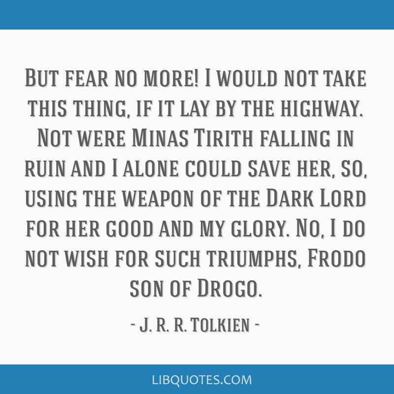But fear no more! I would not take this thing, if it lay by the highway. Not were Minas Tirith falling in ruin and I alone could save her, so, using...