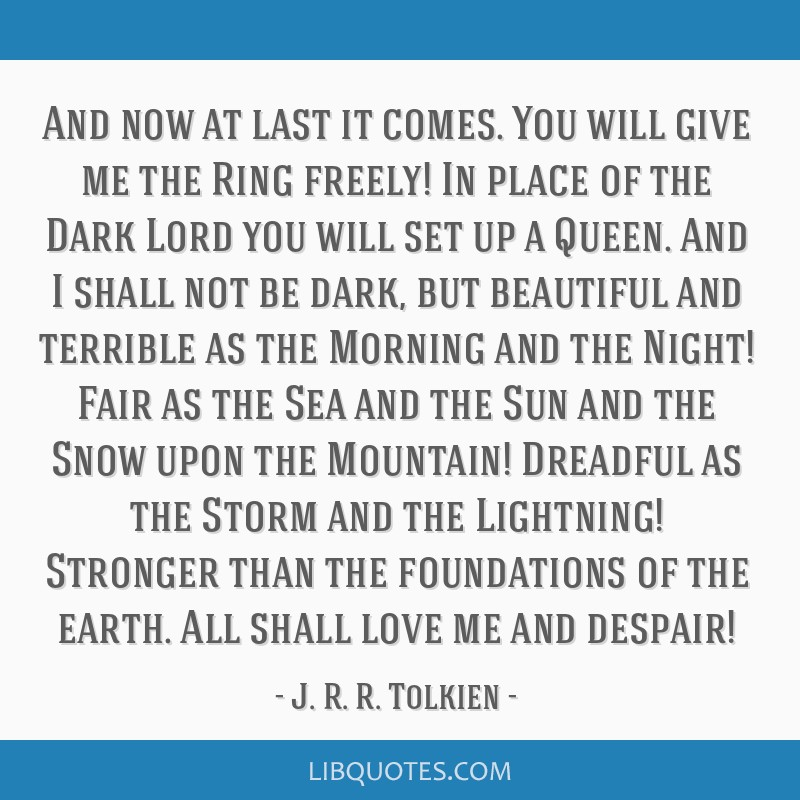 And now at last it comes. You will give me the Ring freely! In place of the Dark Lord you will set up a Queen. And I shall not be dark, but beautiful ...