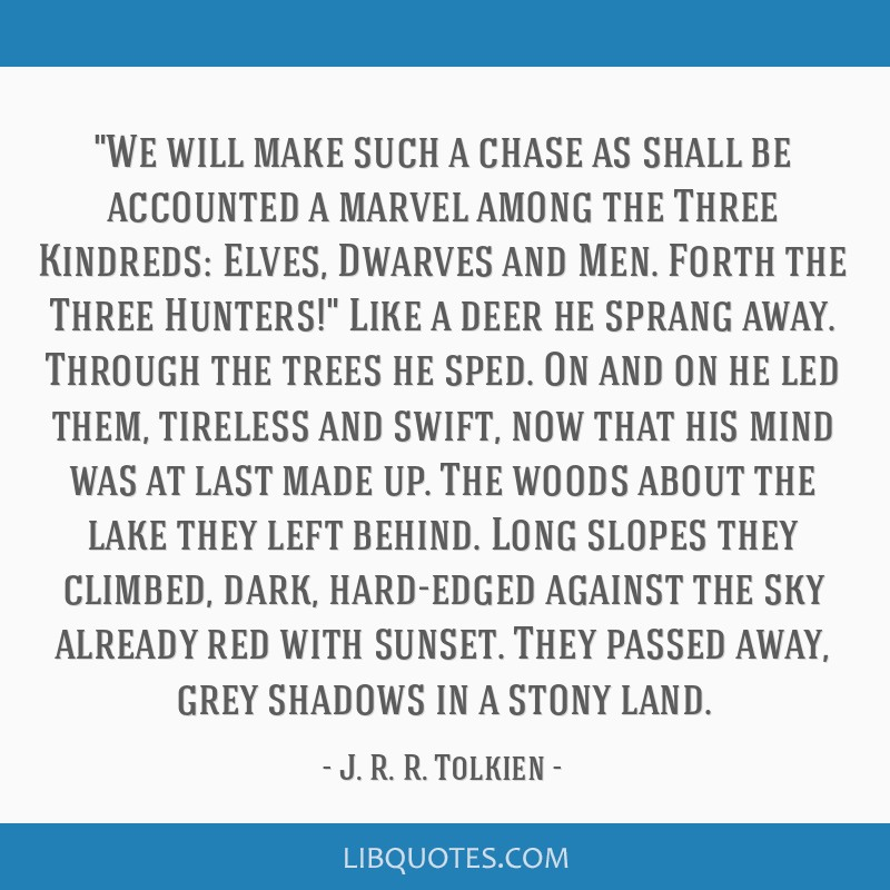 We will make such a chase as shall be accounted a marvel among the Three Kindreds: Elves, Dwarves and Men. Forth the Three Hunters! Like a deer he...