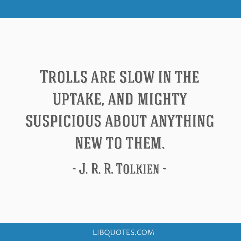 Trolls Are Slow In The Uptake And Mighty Suspicious About Anything