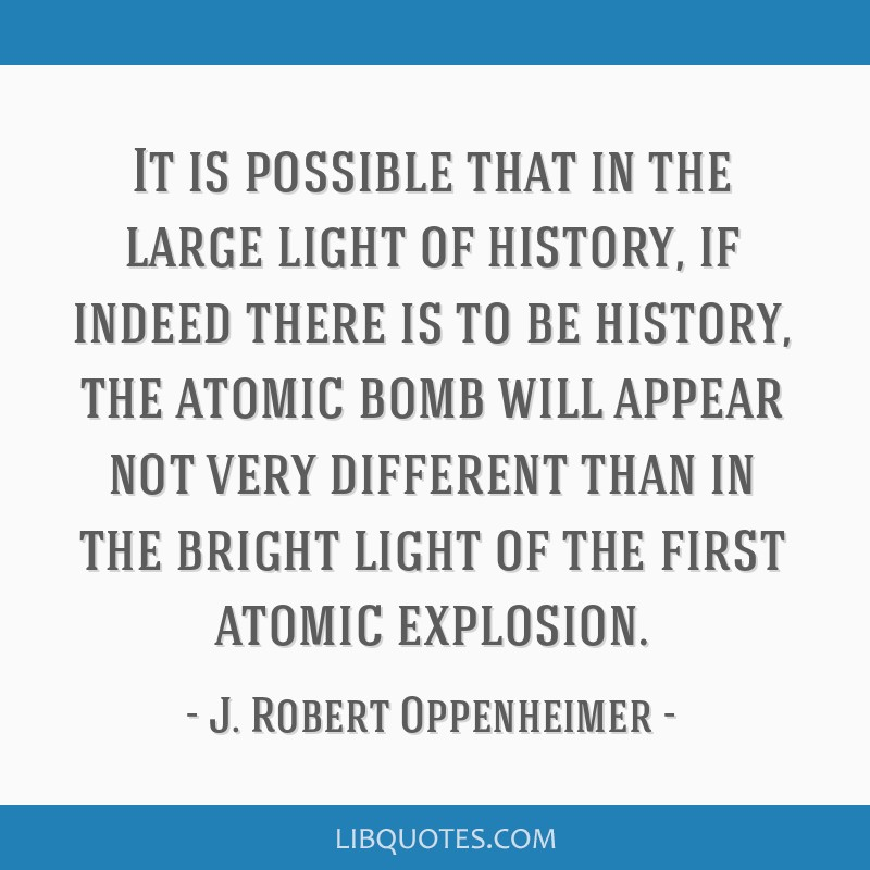 It is possible that in the large light of history, if indeed there is to be history, the atomic bomb will appear not very different than in the...