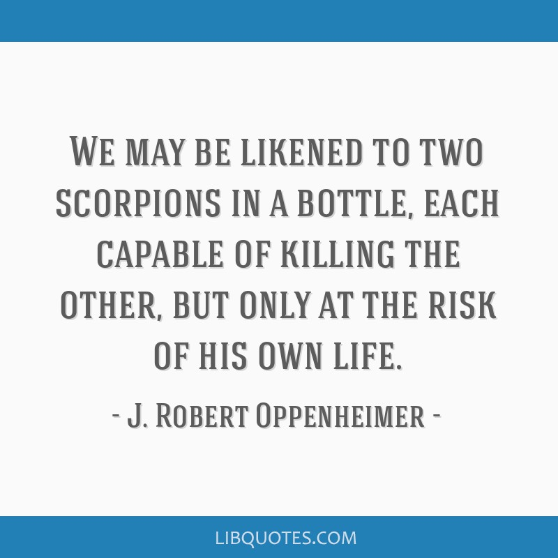 We may be likened to two scorpions in a bottle, each capable of killing the other, but only at the risk of his own life.