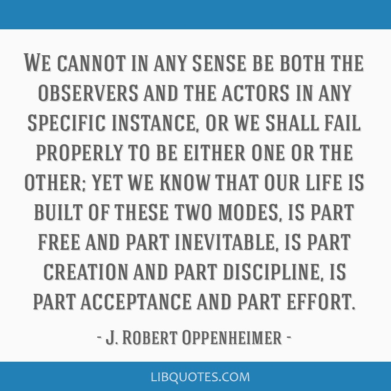 We cannot in any sense be both the observers and the actors in any specific instance, or we shall fail properly to be either one or the other; yet we ...