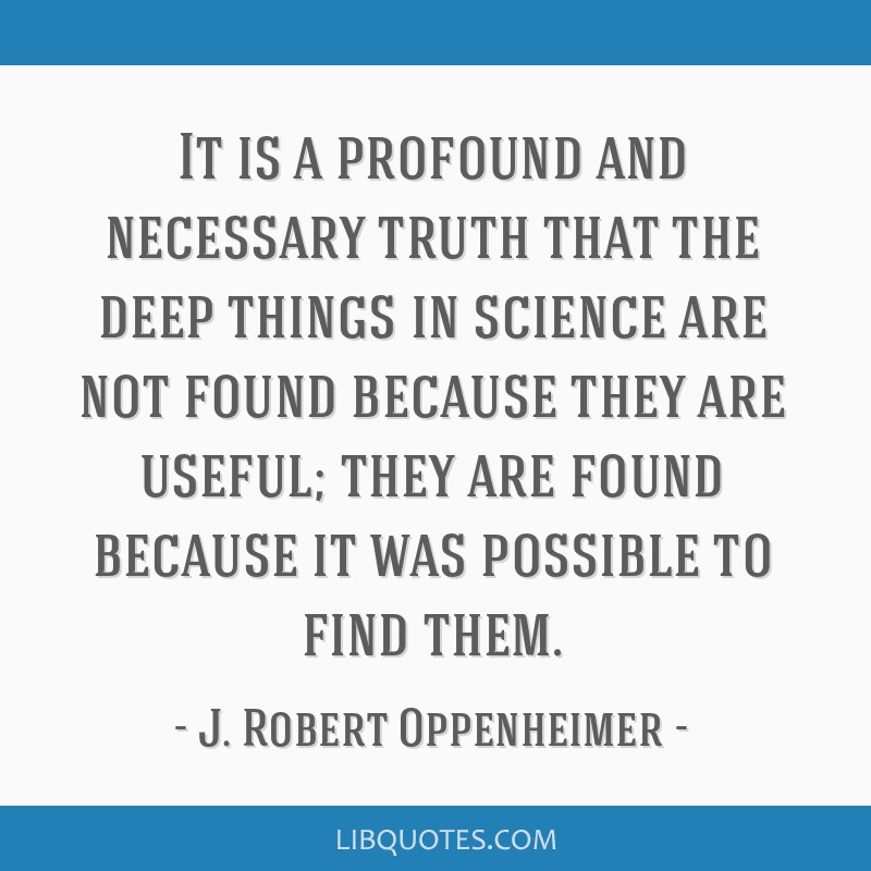 It is a profound and necessary truth that the deep things in science are not found because they are useful; they are found because it was possible to ...