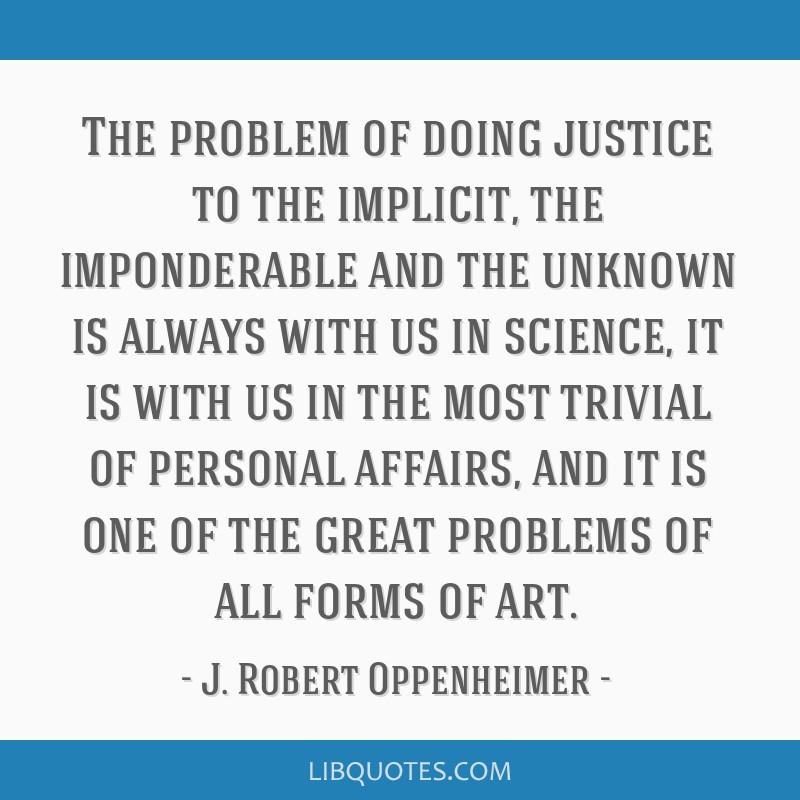 The problem of doing justice to the implicit, the imponderable and the unknown is always with us in science, it is with us in the most trivial of...