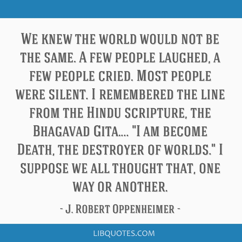 We knew the world would not be the same. A few people laughed, a few people cried. Most people were silent. I remembered the line from the Hindu...