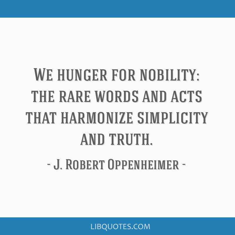 We hunger for nobility: the rare words and acts that harmonize simplicity and truth.