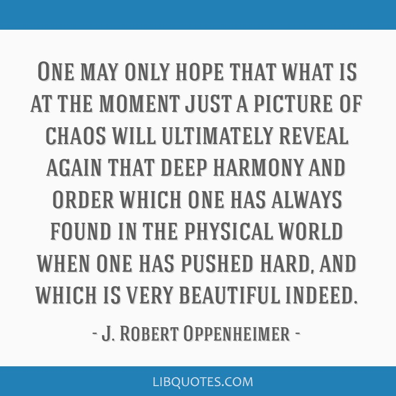 One may only hope that what is at the moment just a picture of chaos will ultimately reveal again that deep harmony and order which one has always...
