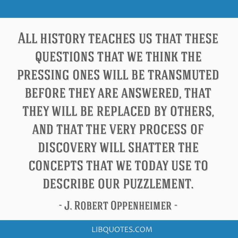 All history teaches us that these questions that we think the pressing ones will be transmuted before they are answered, that they will be replaced...