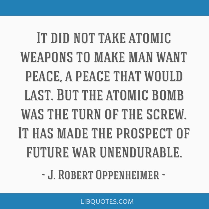 It did not take atomic weapons to make man want peace, a peace that would last. But the atomic bomb was the turn of the screw. It has made the...