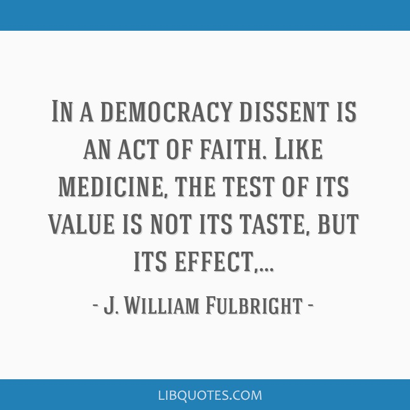 In a democracy dissent is an act of faith. Like medicine, the test of its value is not its taste, but its effect,...