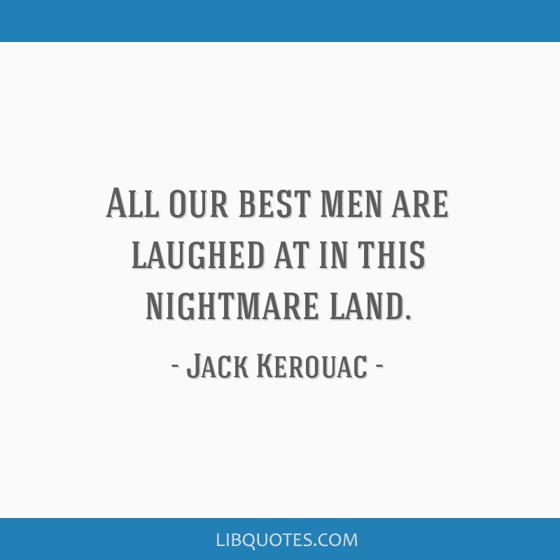 All our best men are laughed at in this nightmare land.