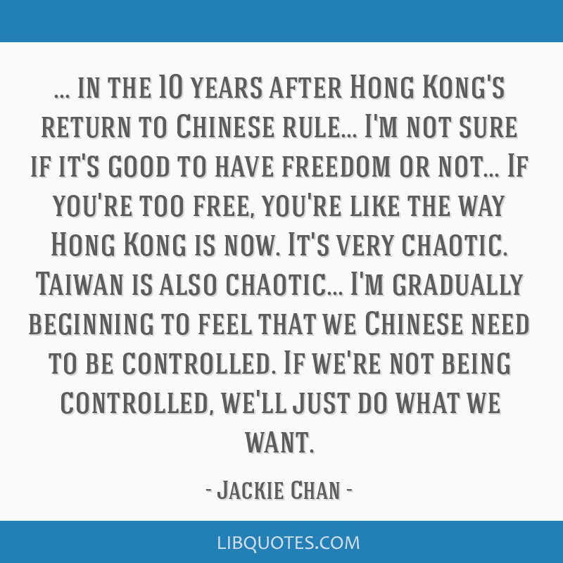 In the 10 years after Hong Kong's return to Chinese rule... I'm not sure if it's good to have freedom or not... If you're too free, you're like the...