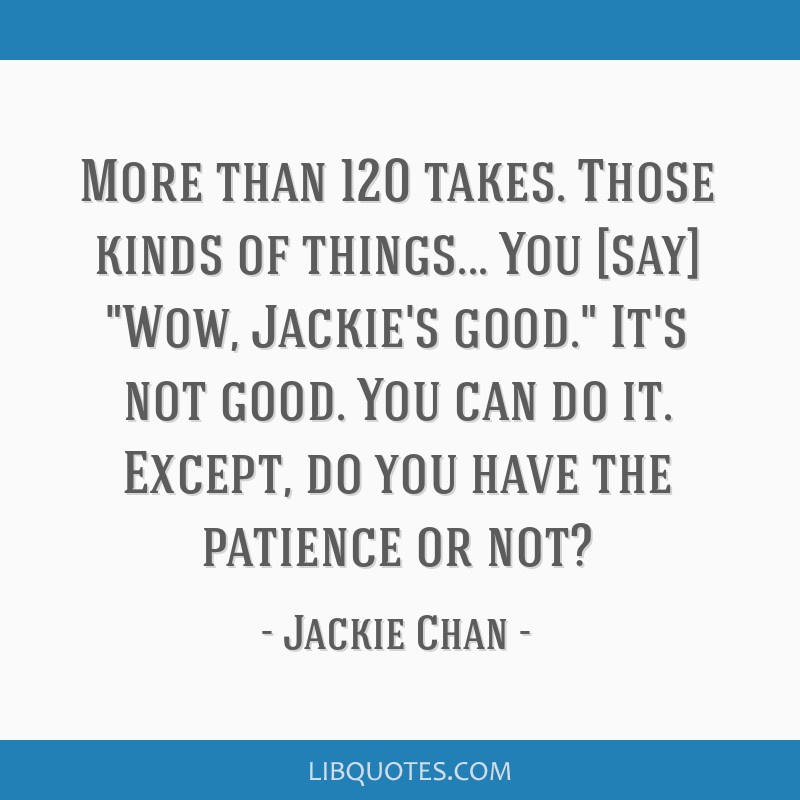 More than 120 takes. Those kinds of things... You [say] Wow, Jackie's good. It's not good. You can do it. Except, do you have the patience or not?