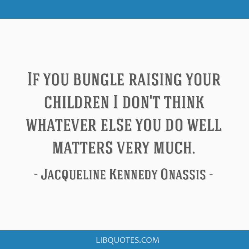 If you bungle raising your children I don't think whatever else you do well matters very much.