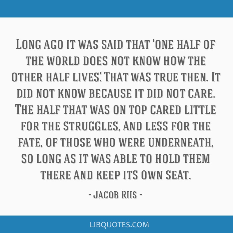 Long ago it was said that 'one half of the world does not know how the other half lives.' That was true then. It did not know because it did not...