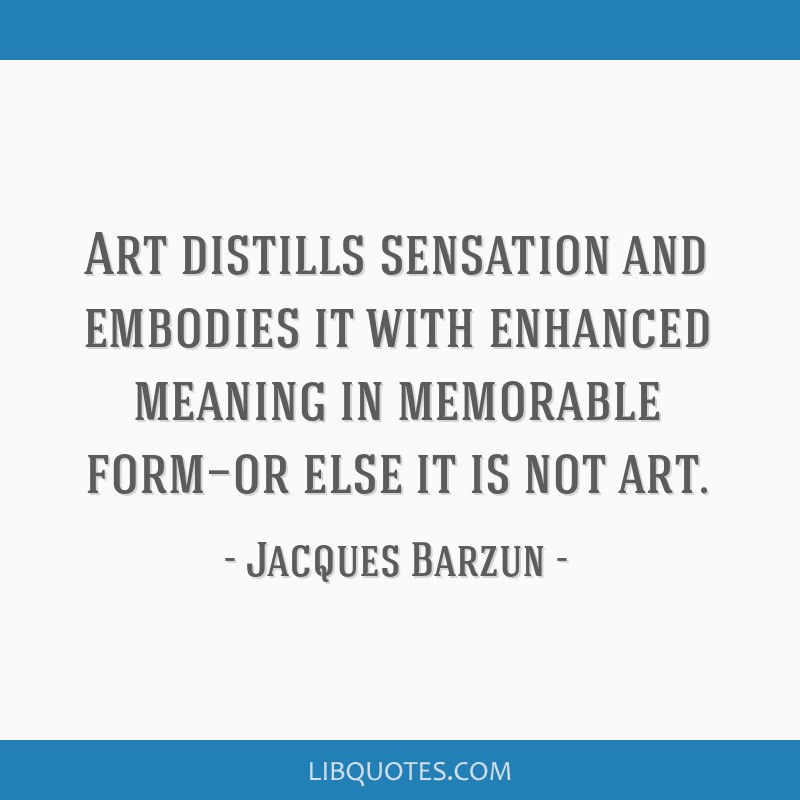 Art distills sensation and embodies it with enhanced meaning in memorable form—or else it is not art.