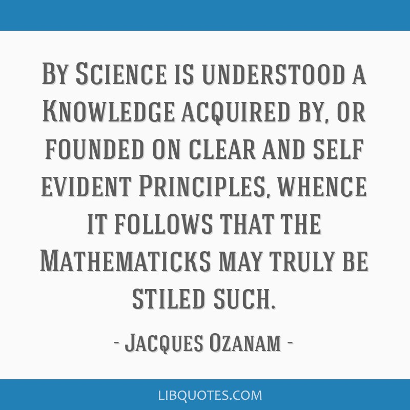 By Science is understood a Knowledge acquired by, or founded on clear and self evident Principles, whence it follows that the Mathematicks may truly...