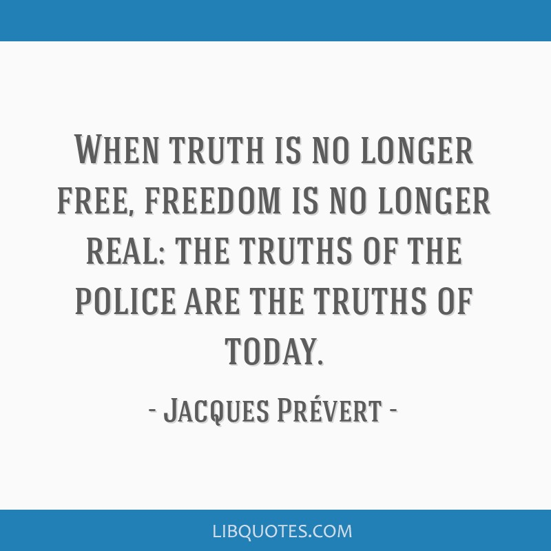 When truth is no longer free, freedom is no longer real: the truths of the police are the truths of today.