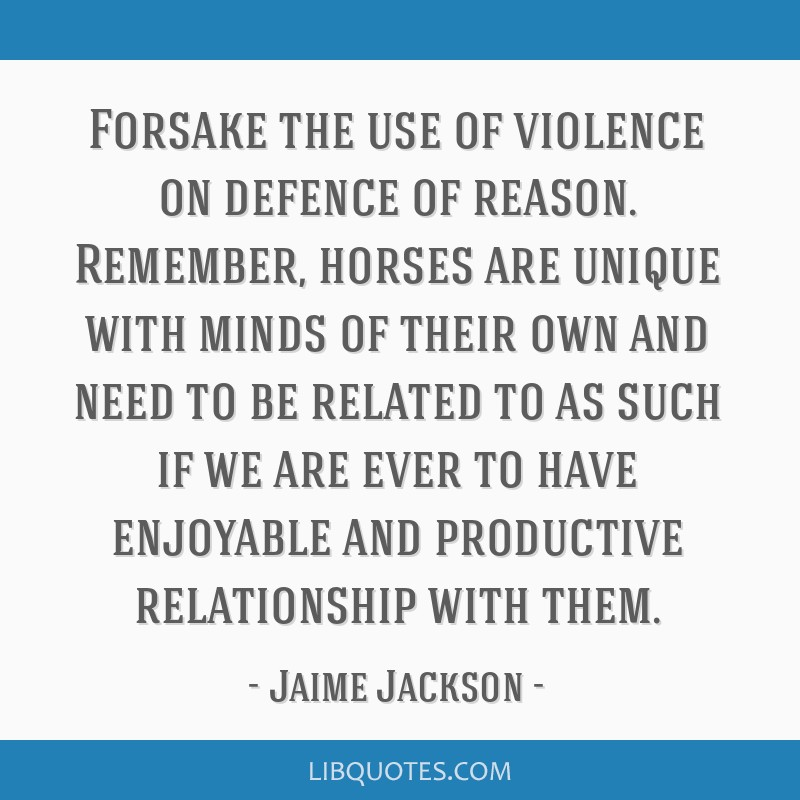 Forsake the use of violence on defence of reason. Remember, horses are unique with minds of their own and need to be related to as such if we are...