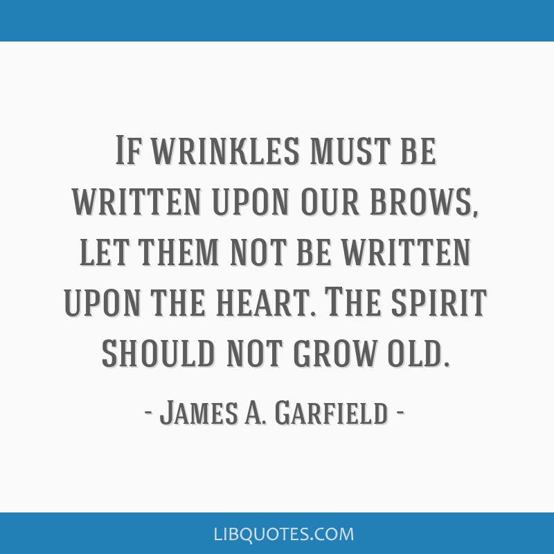 If wrinkles must be written upon our brows, let them not be written upon the heart. The spirit should not grow old.