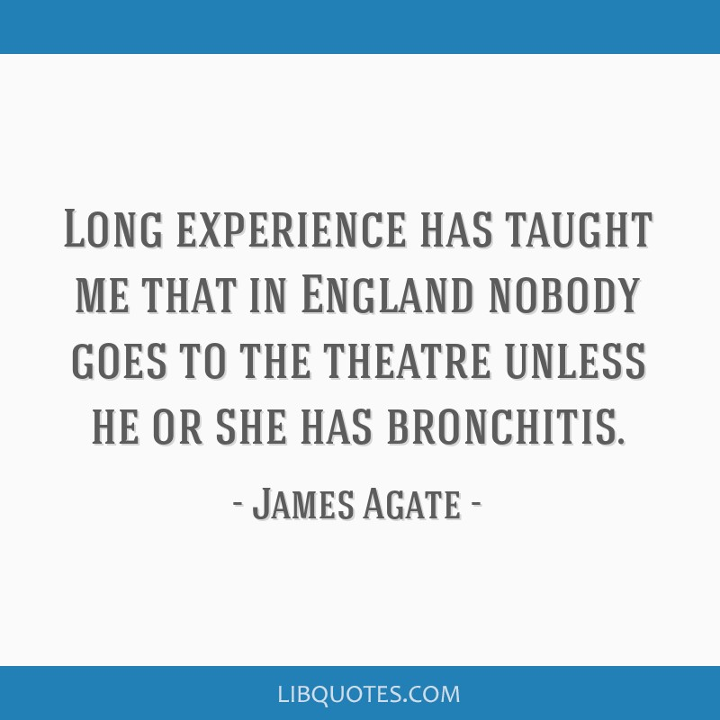 Long experience has taught me that in England nobody goes to the theatre unless he or she has bronchitis.