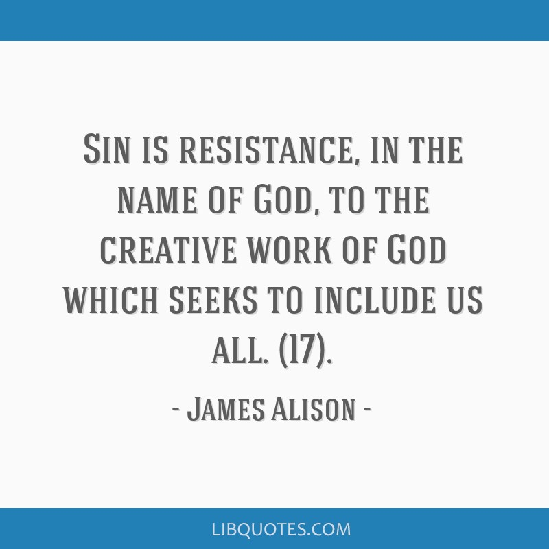 Sin is resistance, in the name of God, to the creative work of God which seeks to include us all. (17).