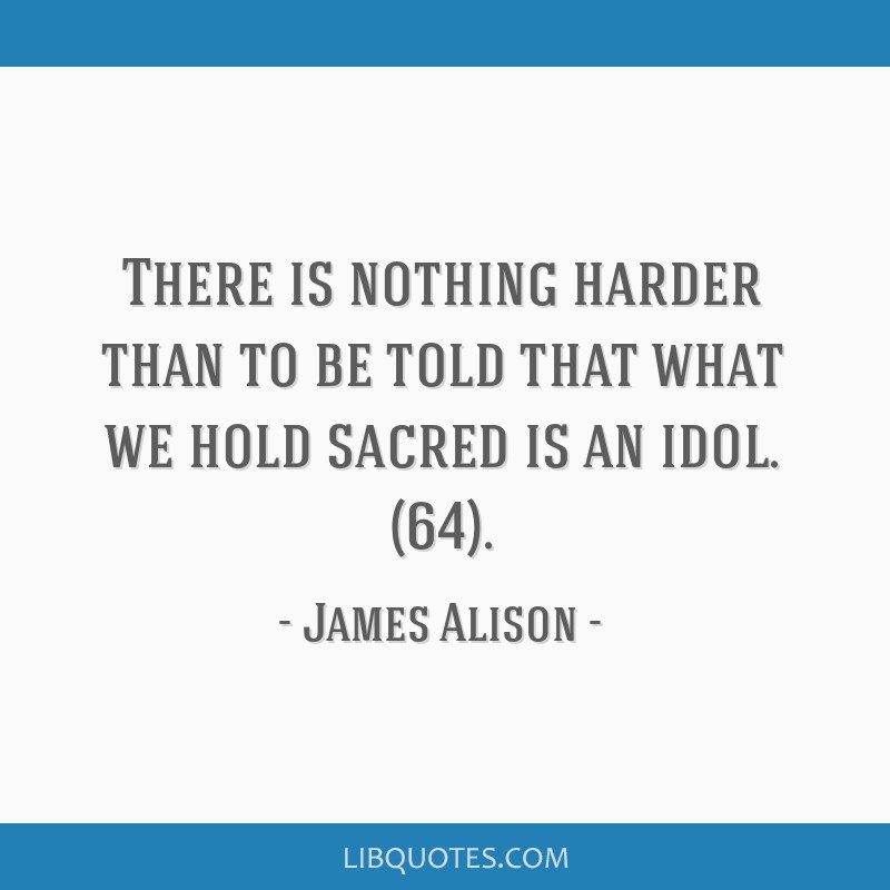 There is nothing harder than to be told that what we hold sacred is an idol. (64).