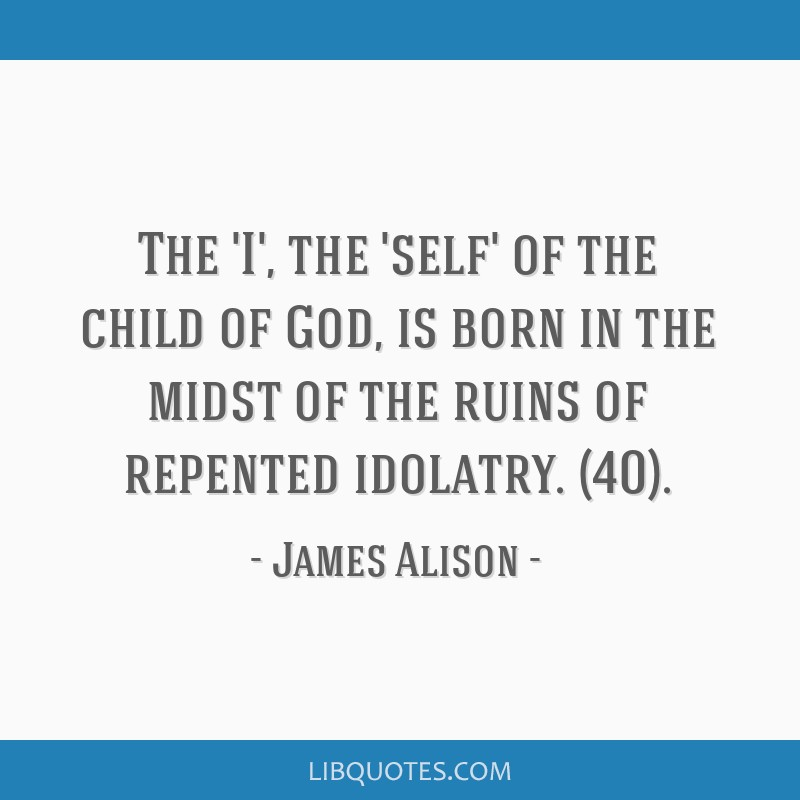 The 'I', the 'self' of the child of God, is born in the midst of the ruins of repented idolatry. (40).