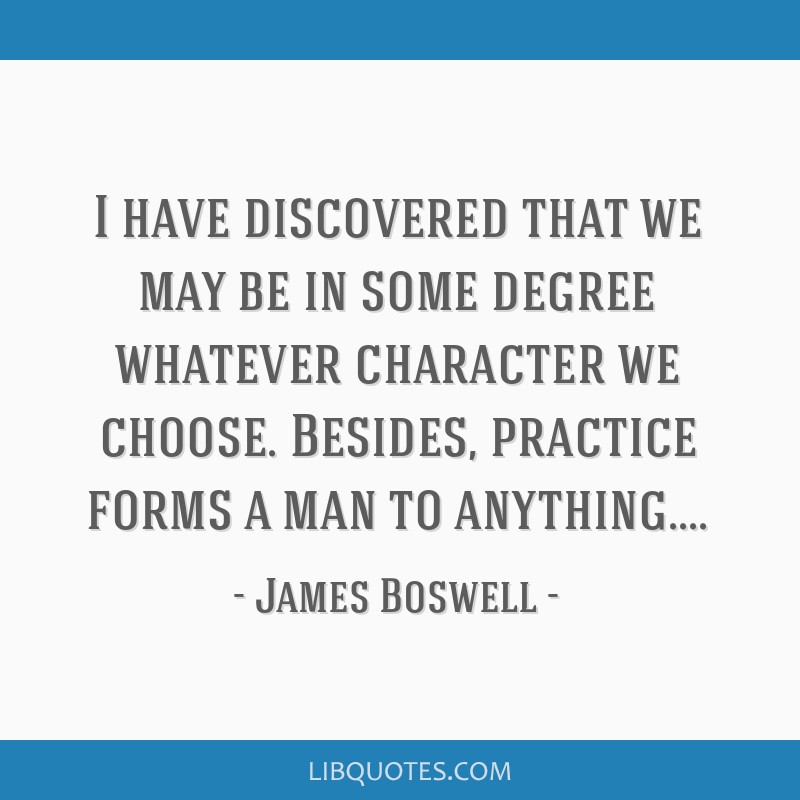 I have discovered that we may be in some degree whatever character we choose. Besides, practice forms a man to anything....
